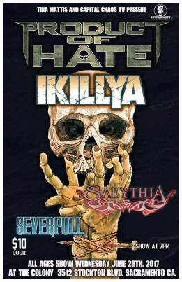 June 28th Product of Hate/IKILLYA/Salythia/Severpull At Cafe Colonial ALL AGES - $10 at the door Check out the bands!  Product Of Hate (Napalm Records) is: Adam Gilley - Vocals Cody Rathbone - Guitar Gene Rathbone - Lead Guitar Mark Campbell - Bass Mike McGuire - Drums  www.ProductofHate.com https://www.facebook.com/productofhateofficial/ instagram.com/product_of_hate_band twitter.com/productofhate youtube.com/productmetal ************************************************** IKILLYA (Urban Yeti Records) is: Jason Lekberg - Vocals Eric Jackson - Guitar Rob Broderick - Bass Andrew Maciejewski - Drums  https://www.facebook.com/ikillya/ instagram.com/ikillya twitter.com/ikillya soundcloud.com/ikillya youtube.com/ikillyavideo *************************************************** Salythia Michael Cozzitorto - Lead Vocals Brandon Martin - Lead Guitar, Vocals Kurt Rodriguez - Rhythm Guitar, Vocals Kevin Norton - Bass Guitar  Eric Jesness - Drums  FB: https://www.facebook.com/salythia/ http://www.salythia.org/ https://www.reverbnation.com/salythia ************************************************** Severpull (Sacramento) are: Paulie David Laughlin - Vocals Tom Jimenez - Guitar Jonny Muñóz - Guitar Greg Sherman - Bass Tom Jasper - Drums  https://www.facebook.com/Severpull/ https://www.reverbnation.com/severpull